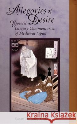 Allegories of Desire: Esoteric Literary Commentaries of Medieval Japan Susan B. Klein 9780674009561