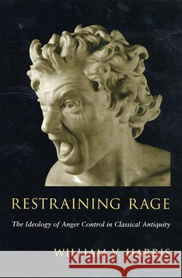 Restraining Rage: The Ideology of Anger Control in Classical Antiquity William V. Harris 9780674013865