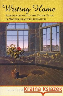 Writing Home: Representations of the Native Place in Modern Japanese Literature Stephen Dodd 9780674016521