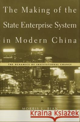 The Making of the State Enterprise System in Modern China: The Dynamics of Institutional Change Morris L. Bian 9780674017177