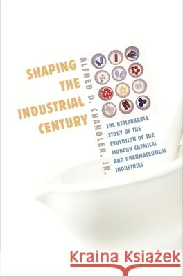Shaping the Industrial Century: The Remarkable Story of the Evolution of the Modern Chemical and Pharmaceutical Industries Alfred DuPont, Jr. Chandler 9780674017207