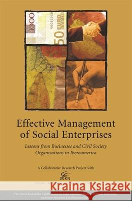 Effective Management of Social Enterprises: Lessons from Businesses and Civil Society Organizations in Iberoamerica James E. Austin Roberto Gutierrez Enrique Ogliastri 9780674021235 Harvard University Press