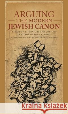 Arguing the Modern Jewish Canon : Essays on Literature and Culture in Honor of Ruth R. Wisse Dara Horn Alyssa Quint Rachel Rubinstein 9780674025851