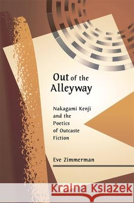 Out of the Alleyway : Nakagami Kenji and the Poetics of Outcaste Fiction Eve Zimmerman 9780674026032