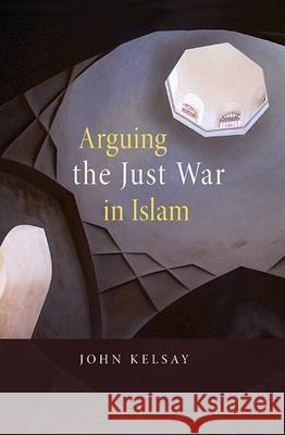 Arguing the Just War in Islam John Kelsay 9780674032347
