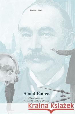 About Faces : Physiognomy in Nineteenth-Century Britain Sharrona Pearl 9780674036048 Harvard University Press