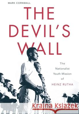 The Devil's Wall : The Nationalist Youth Mission of Heinz Rutha Mark Cornwall 9780674046160