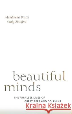 Beautiful Minds: The Parallel Lives of Great Apes and Dolphins Maddalena Bearzi Craig B. Stanford 9780674046276