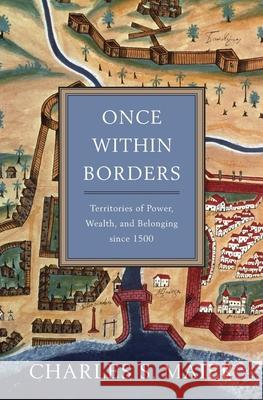Once Within Borders: Territories of Power, Wealth, and Belonging Since 1500 Charles S. Maier 9780674059788