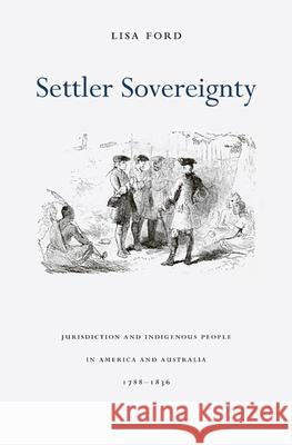 Settler Sovereignty: Jurisdiction and Indigenous People in America and Australia, 1788-1836 Lisa Ford 9780674061880