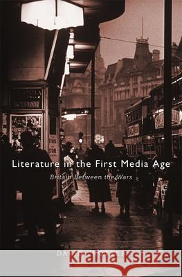 Literature in the First Media Age: Britain Between the Wars David Trotter 9780674073159 0