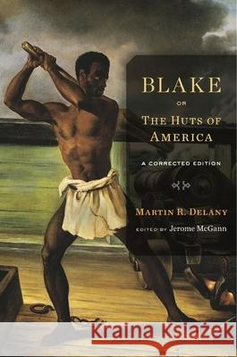 Blake; Or, the Huts of America: A Corrected Edition Martin R. Delany Jerome McGann 9780674088726