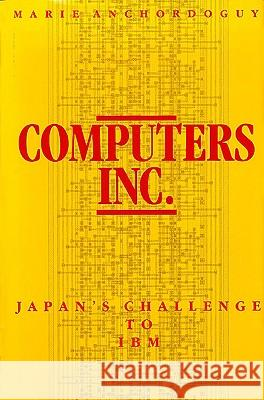 Computers, Inc: Japan's Challenge to IBM Marie Anchordoguy 9780674156302