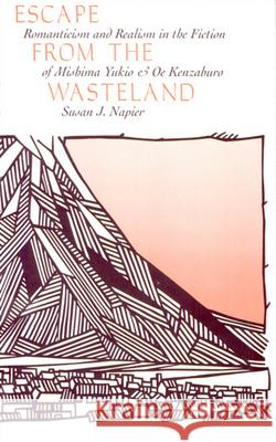 Escape from the Wasteland: Romanticism and Realism in the Fiction of Mishima Yukio and OE Kenzaburo Susan Napier 9780674261815