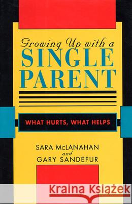Growing Up with a Single Parent: What Hurts, What Helps Sara McLanahan Sarah McLanahan Gary D. Sandefur 9780674364080