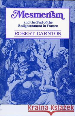 Mesmerism and the End of the Enlightenment in France Robert Darnton 9780674569515