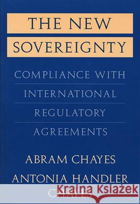 The New Sovereignty: Compliance with International Regulatory Agreements Abram Chayes Antonia Handler Chayes Antonia Handler Chayes 9780674617834