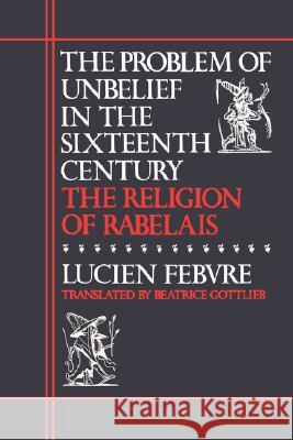 The Problem of Unbelief in the Sixteenth Century : The Religion of Rabelais Luvien Febvre Lucien Febvre Beatrice Gottlieb 9780674708266 Harvard University Press
