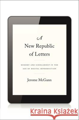 A New Republic of Letters : Memory and Scholarship in the Age of Digital Reproduction Jerome McGann 9780674728691