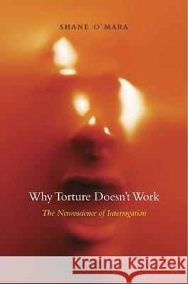 Why Torture Doesn't Work: The Neuroscience of Interrogation Shane O'Mara 9780674743908