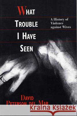 What Trouble I Have Seen: A History of Violence Against Wives David Petersen De David Peterso 9780674950788 Harvard University Press