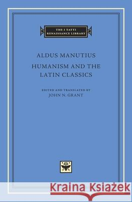 Humanism and the Latin Classics Aldus Manutius John N. Grant 9780674971639