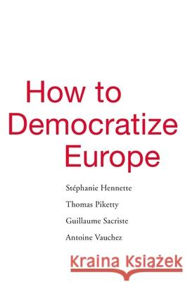 How to Democratize Europe Stephanie Hennette Thomas Piketty Guillaume Sacriste 9780674988088