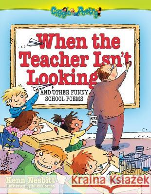 When the Teacher Isn't Looking: And Other Funny School Poems Ken Nesbitt Mike Gordon 9780684031286
