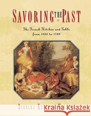 Savoring the Past : The French Kitchen and Table from 1300 to 1789 Barbara Ketcham Wheaton 9780684818573