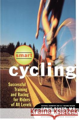 Smart Cycling: Successful Training and Racing for Riders of All Levels Arnie Baker 9780684822433