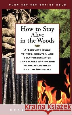 How to Stay Alive in the Woods : A Complete Guide to Food, Shelter, and Self-Preservation That Makes Starvation in the Wilderness Next to Impossible Bradford Angier 9780684831015