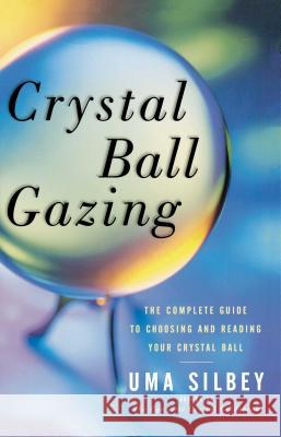 Crystal Ball Gazing: The Complete Guide to Choosing and Reading Your Crystal Ball Uma Silbey 9780684836447