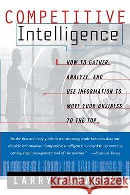 Competitive Intelligence: How to Gather Analyze and Use Information to Move Your Business to the Top Larry Kahaner 9780684844046