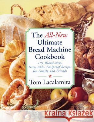 The All-New Ultimate Bread Machine Cookbook: 101 Brand-New, Irrestible Foolproof Recipes for Family and Friends Tom Lacalamita 9780684855288