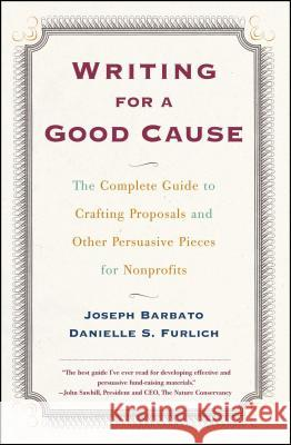 Writing for a Good Cause: The Complete Guide to Crafting Proposals and Other Persuasive Pieces for Nonprof Joseph Barbato Danielle Furlich Danielle S. Furlich 9780684857404