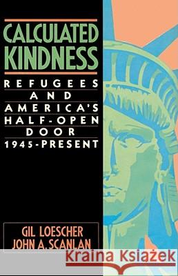 Calculated Kindness: Refugees and America's Half-Open Door, 1945 to the Present Gil Loescher John A. Scanlan 9780684863832