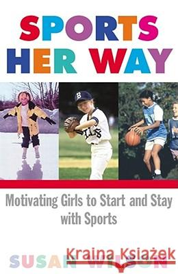 Sports Her Way : Motivating Girls to Start and Stay with Sports Susan Wilson 9780684865126