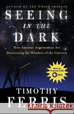 Seeing in the Dark: How Amateur Astronomers Are Discovering the Wonders of the Universe Timothy Ferris 9780684865805