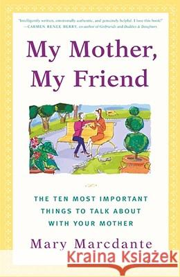 My Mother, My Friend: The Ten Most Important Things to Talk about with Your Mother Mary Marcdante 9780684866062