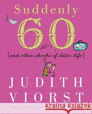 Suddenly Sixty and Other Shocks of Later Life Judith Viorst Laurie Rosenwald 9780684867632