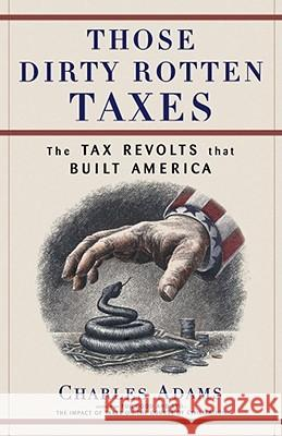Those Dirty Rotten Taxes: The Tax Revolts That Built America Charles Adams 9780684871141