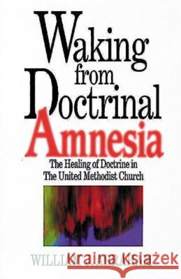 Waking from Doctrinal Amnesia: The Healing of Doctrine in the United Methodist Church William J. Abraham 9780687017188