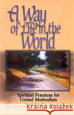 A Way of Life in the World : Spiritual Practices for United Methodists Kenneth H., Jr. Carter 9780687022465