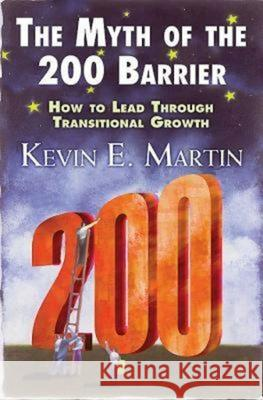 The Myth of the 200 Barrier: How to Lead Through Transitional Growth Kevin E. Martin 9780687343249