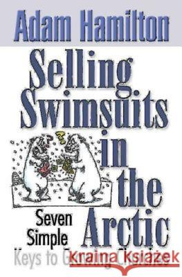 Selling Swimsuits in the Arctic: Seven Simple Keys to Growing Churches Adam Hamilton 9780687343843