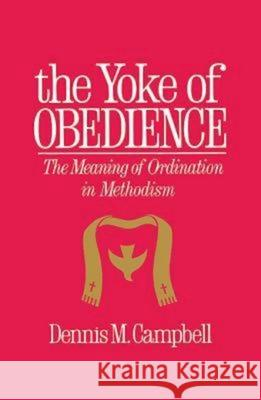 Yoke of Obedience: The Meaning of Ordination in Methodism Dennis M. Campbell 9780687466603