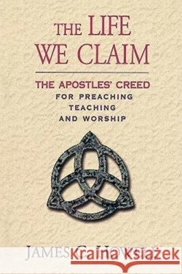 The Life We Claim : The Apostles' Creed for Preaching Teaching and Worship James C. Howell 9780687493531