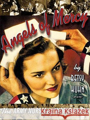 Angels of Mercy : The Army Nurses of World War II Betsy Kuhn 9780689820441