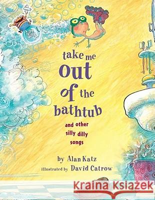 Take Me Out of the Bathtub and Other Silly Dilly Songs Alan Katz David Catrow 9780689829031