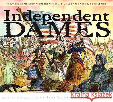 Independent Dames: What You Never Knew about the Women and Girls of the American Revolution Laurie Halse Anderson Matt Faulkner 9780689858086